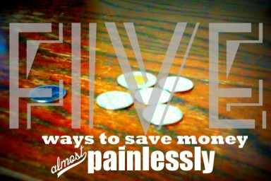 Five Ways To Save Money Almost Painlessly